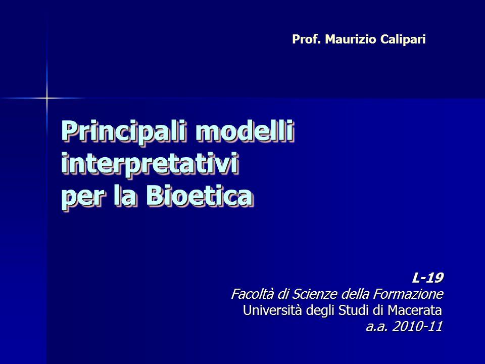 Principali modelli interpretativi per la Bioetica L-19 Facoltà di Scienze della Formazione Università degli Studi di Macerata a.a.