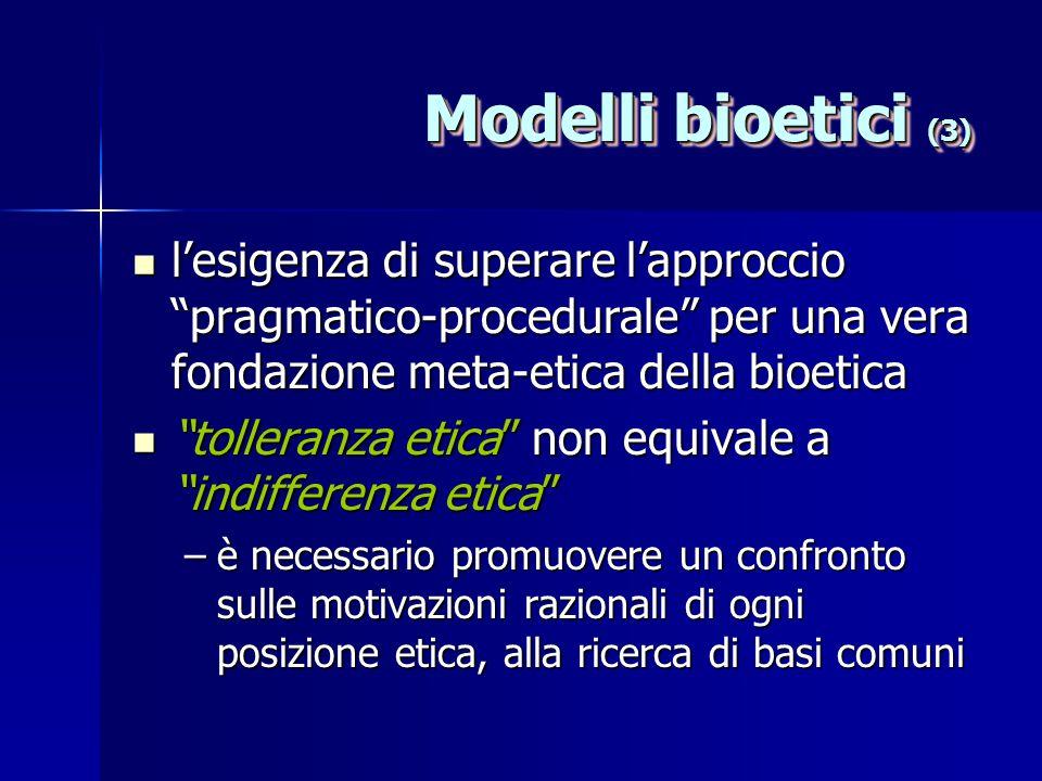 Modelli bioetici (3) l'esigenza di superare l'approccio pragmatico-procedurale per una vera fondazione meta-etica della bioetica l'esigenza di superare l'approccio pragmatico-procedurale per una vera fondazione meta-etica della bioetica tolleranza etica non equivale a indifferenza etica tolleranza etica non equivale a indifferenza etica –è necessario promuovere un confronto sulle motivazioni razionali di ogni posizione etica, alla ricerca di basi comuni