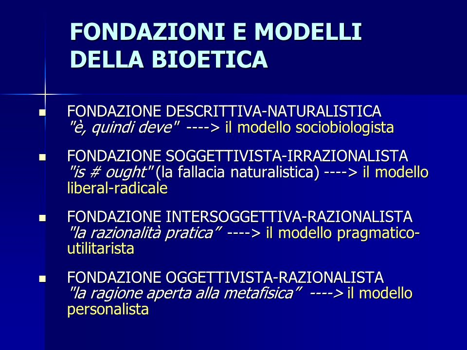 FONDAZIONI E MODELLI DELLA BIOETICA FONDAZIONE DESCRITTIVA-NATURALISTICA è, quindi deve ----> il modello sociobiologista FONDAZIONE DESCRITTIVA-NATURALISTICA è, quindi deve ----> il modello sociobiologista FONDAZIONE SOGGETTIVISTA-IRRAZIONALISTA is # ought (la fallacia naturalistica) ----> il modello liberal-radicale FONDAZIONE SOGGETTIVISTA-IRRAZIONALISTA is # ought (la fallacia naturalistica) ----> il modello liberal-radicale FONDAZIONE INTERSOGGETTIVA-RAZIONALISTA la razionalità pratica ----> il modello pragmatico- utilitarista FONDAZIONE INTERSOGGETTIVA-RAZIONALISTA la razionalità pratica ----> il modello pragmatico- utilitarista FONDAZIONE OGGETTIVISTA-RAZIONALISTA la ragione aperta alla metafisica ----> il modello personalista FONDAZIONE OGGETTIVISTA-RAZIONALISTA la ragione aperta alla metafisica ----> il modello personalista