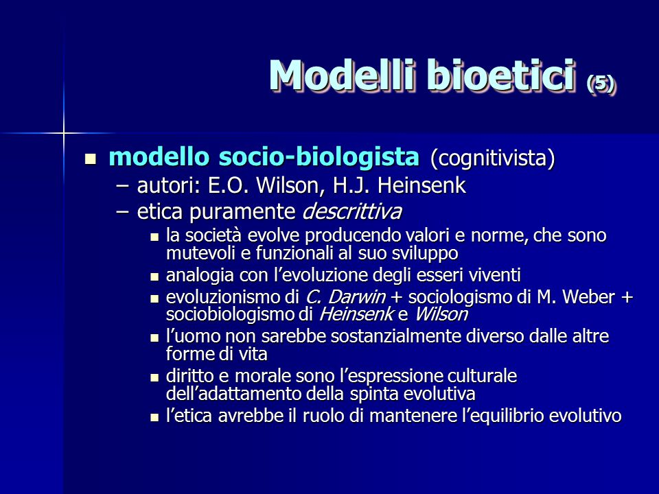 Modelli bioetici (5) modello socio-biologista (cognitivista) modello socio-biologista (cognitivista) –autori: E.O. Wilson, H.J. Heinsenk –etica purame