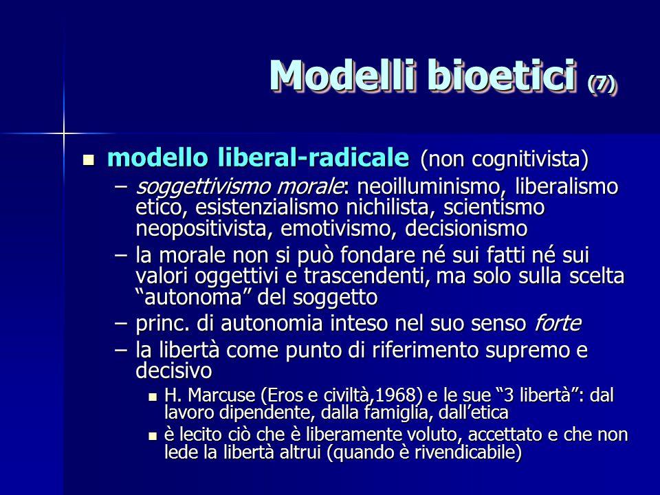 Modelli bioetici (7) modello liberal-radicale (non cognitivista) modello liberal-radicale (non cognitivista) –soggettivismo morale: neoilluminismo, liberalismo etico, esistenzialismo nichilista, scientismo neopositivista, emotivismo, decisionismo –la morale non si può fondare né sui fatti né sui valori oggettivi e trascendenti, ma solo sulla scelta autonoma del soggetto –princ.