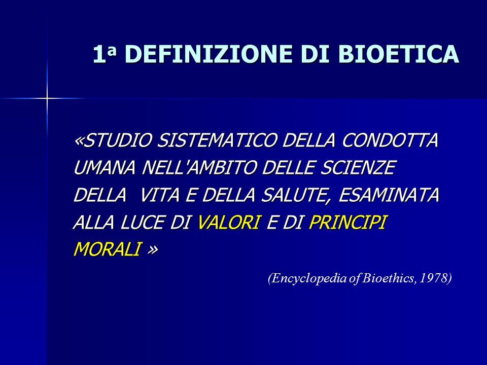 1 a DEFINIZIONE DI BIOETICA (Encyclopedia of Bioethics, 1978) «STUDIO SISTEMATICO DELLA CONDOTTA UMANA NELL AMBITO DELLE SCIENZE DELLA VITA E DELLA SALUTE, ESAMINATA ALLA LUCE DI VALORI E DI PRINCIPI MORALI »