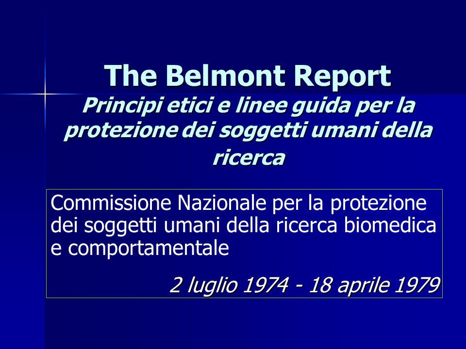 The Belmont Report Principi etici e linee guida per la protezione dei soggetti umani della ricerca Commissione Nazionale per la protezione dei soggetti umani della ricerca biomedica e comportamentale 2 luglio 1974 - 18 aprile 1979