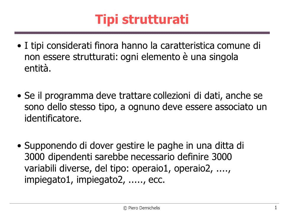 © Piero Demichelis 2 Tipi strutturati I linguaggi ad alto livello permettono di ovviare a questo inconveniente con i tipi strutturati, caratterizzati sia dal tipo dei loro componenti che dai legami strutturali tra i componenti stessi, cioè dal metodo di strutturazione.