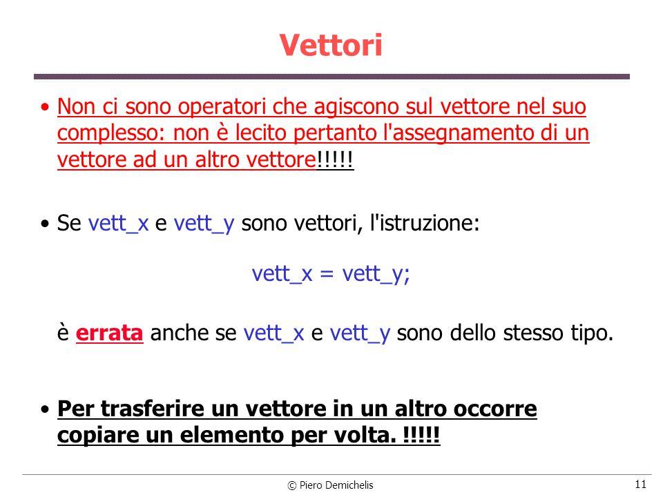 © Piero Demichelis 11 Vettori Non ci sono operatori che agiscono sul vettore nel suo complesso: non è lecito pertanto l assegnamento di un vettore ad un altro vettore!!!!.