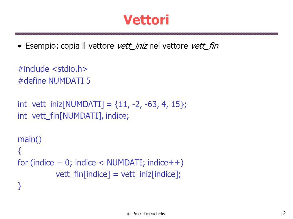 © Piero Demichelis 12 Vettori Esempio: copia il vettore vett_iniz nel vettore vett_fin #include #define NUMDATI 5 int vett_iniz[NUMDATI] = {11, -2, -63, 4, 15}; int vett_fin[NUMDATI], indice; main() { for (indice = 0; indice < NUMDATI; indice++) vett_fin[indice] = vett_iniz[indice]; }