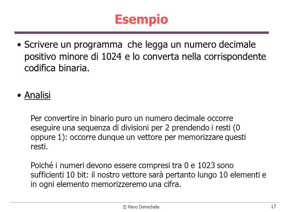 © Piero Demichelis 17 Esempio Scrivere un programma che legga un numero decimale positivo minore di 1024 e lo converta nella corrispondente codifica binaria.