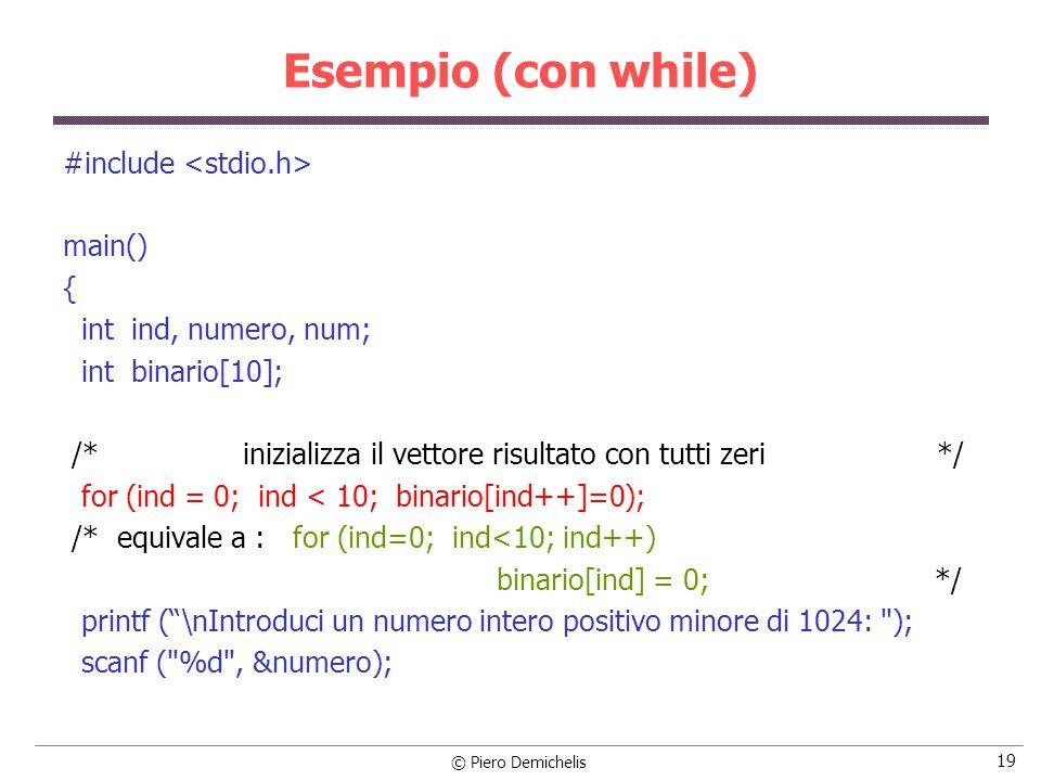 © Piero Demichelis 19 Esempio (con while) #include main() { int ind, numero, num; int binario[10]; /* inizializza il vettore risultato con tutti zeri */ for (ind = 0; ind < 10; binario[ind++]=0); /* equivale a : for (ind=0; ind<10; ind++) binario[ind] = 0; */ printf ( \nIntroduci un numero intero positivo minore di 1024: ); scanf ( %d , &numero);
