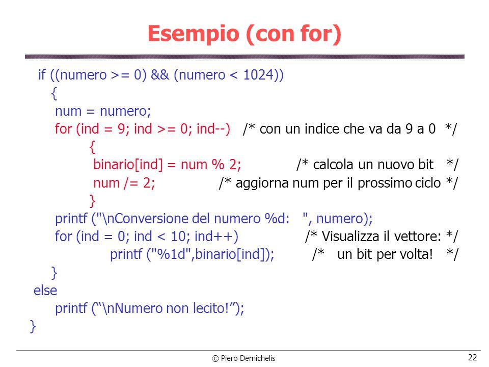 © Piero Demichelis 22 Esempio (con for) if ((numero >= 0) && (numero < 1024)) { num = numero; for (ind = 9; ind >= 0; ind--) /* con un indice che va da 9 a 0 */ { binario[ind] = num % 2; /* calcola un nuovo bit */ num /= 2; /* aggiorna num per il prossimo ciclo */ } printf ( \nConversione del numero %d: , numero); for (ind = 0; ind < 10; ind++) /* Visualizza il vettore: */ printf ( %1d ,binario[ind]); /* un bit per volta.