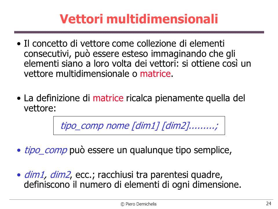 © Piero Demichelis 24 Vettori multidimensionali Il concetto di vettore come collezione di elementi consecutivi, può essere esteso immaginando che gli elementi siano a loro volta dei vettori: si ottiene così un vettore multidimensionale o matrice.