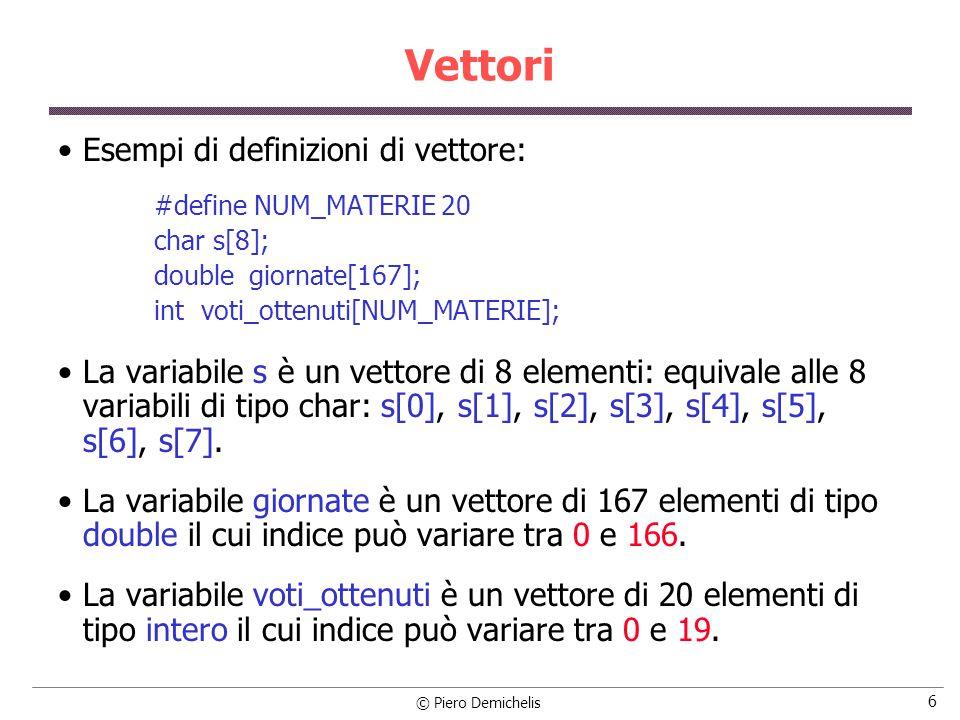 © Piero Demichelis 6 Vettori Esempi di definizioni di vettore: #define NUM_MATERIE 20 char s[8]; double giornate[167]; int voti_ottenuti[NUM_MATERIE]; La variabile s è un vettore di 8 elementi: equivale alle 8 variabili di tipo char: s[0], s[1], s[2], s[3], s[4], s[5], s[6], s[7].