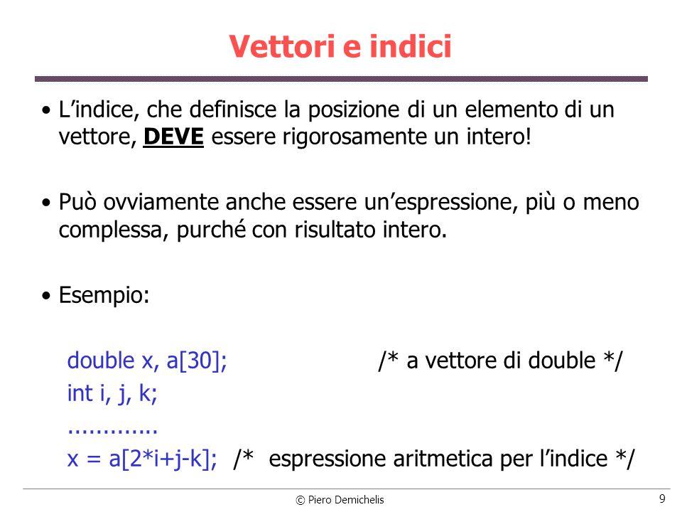© Piero Demichelis 9 Vettori e indici L'indice, che definisce la posizione di un elemento di un vettore, DEVE essere rigorosamente un intero.