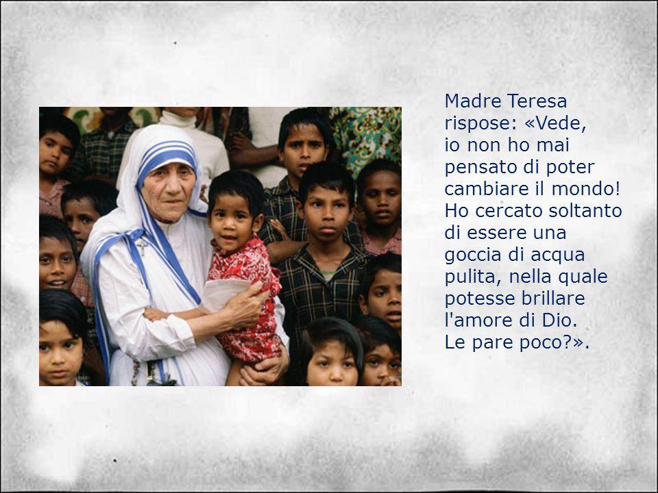 Madre Teresa rispose: «Vede, io non ho mai pensato di poter cambiare il mondo.
