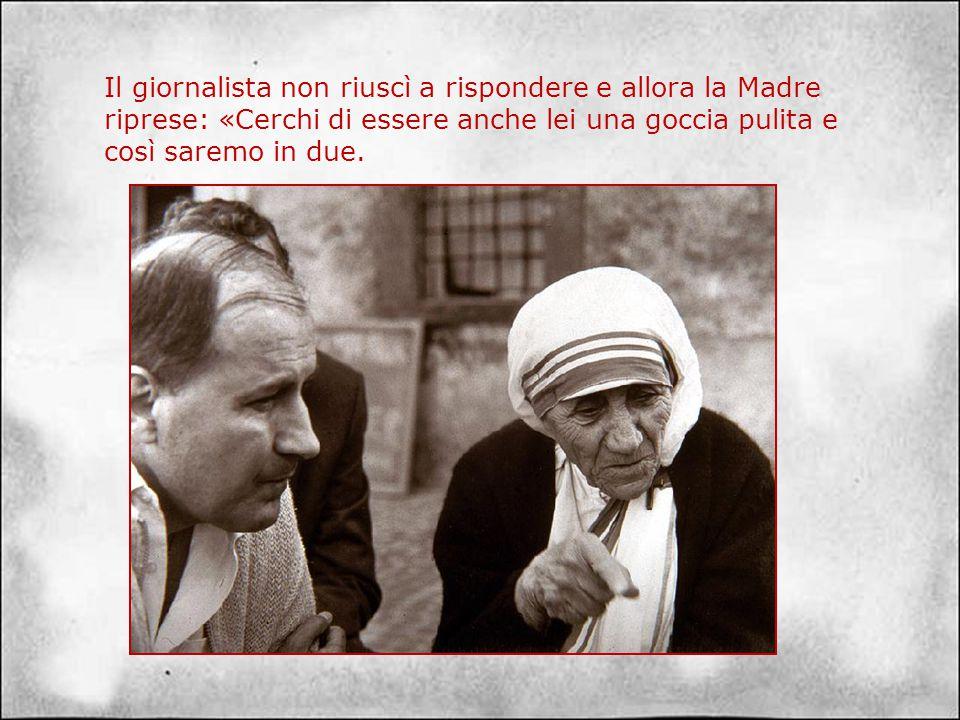 Madre Teresa rispose: «Vede, io non ho mai pensato di poter cambiare il mondo! Ho cercato soltanto di essere una goccia di acqua pulita, nella quale p