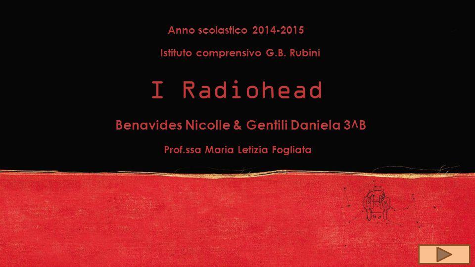 Anno scolastico 2014-2015 Istituto comprensivo G.B. Rubini I Radiohead Benavides Nicolle & Gentili Daniela 3^B Prof.ssa Maria Letizia Fogliata