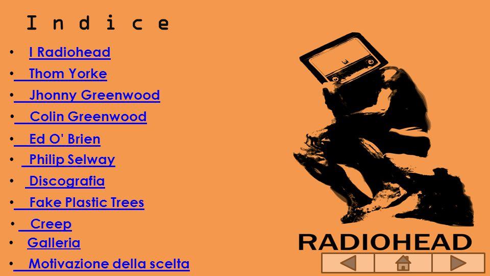 I n d i c e I Radiohead Jhonny Greenwood Colin Greenwood Ed O' Brien Philip Selway Discografia Fake Plastic Trees Creep Motivazione della scelta Thom