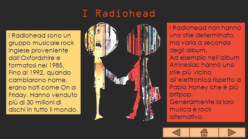 I Radiohead I Radiohead sono un gruppo musicale rock inglese proveniente dall'Oxfordshire e formatosi nel 1985. Fino al 1992, quando cambiarono nome,