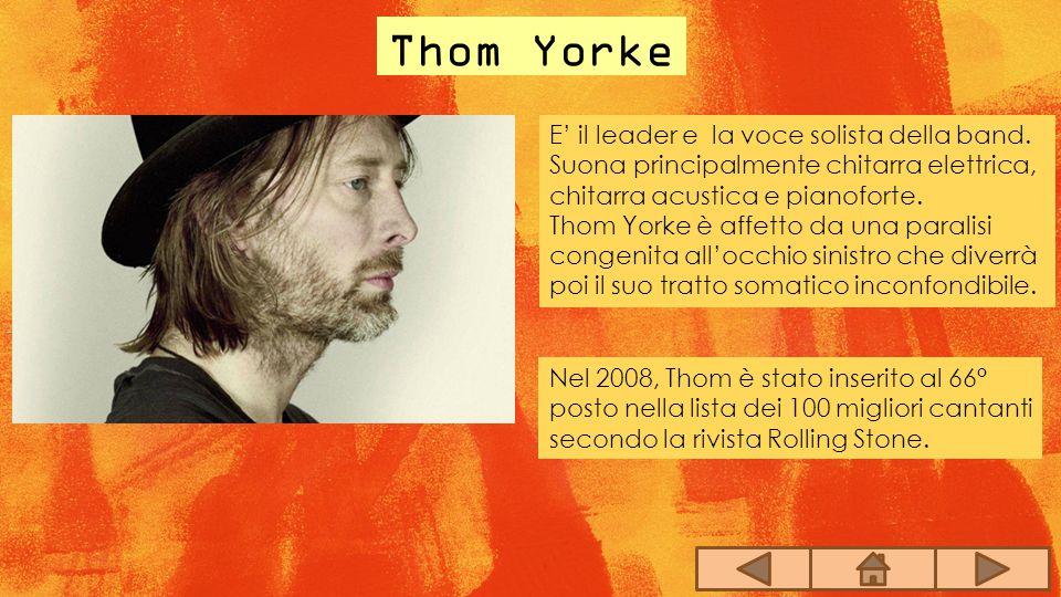 Thom Yorke E' il leader e la voce solista della band. Suona principalmente chitarra elettrica, chitarra acustica e pianoforte. Thom Yorke è affetto da