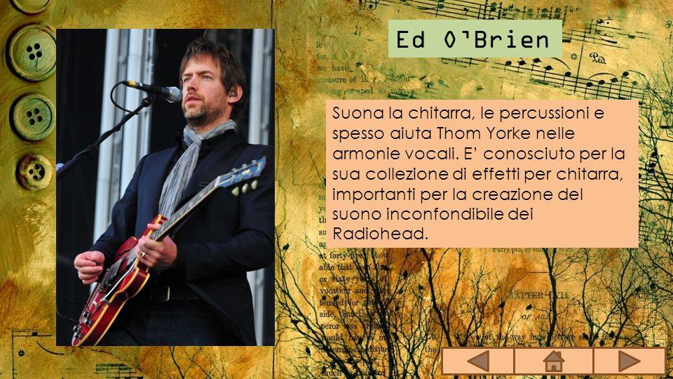 Ed O'Brien Suona la chitarra, le percussioni e spesso aiuta Thom Yorke nelle armonie vocali. E' conosciuto per la sua collezione di effetti per chitar