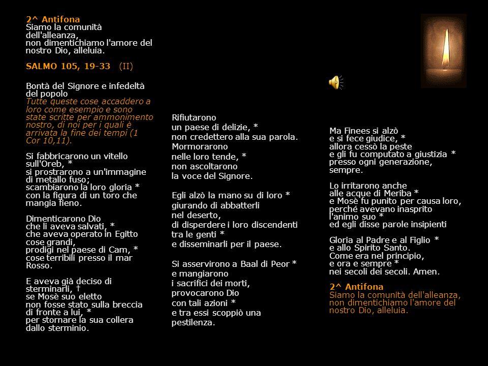 1^ Antifona Ricordati di noi, Signore, salvaci con la tua visita alleluia. SALMO 105, 1-18 (I) Bontà del Signore e infedeltà del popolo Tutte queste c