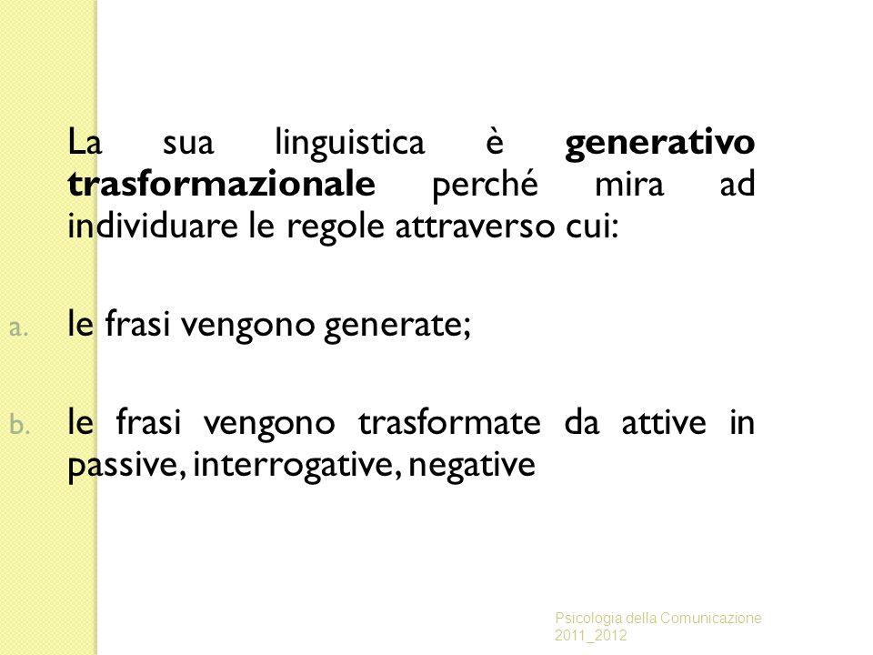 La sua linguistica è generativo trasformazionale perché mira ad individuare le regole attraverso cui: a. le frasi vengono generate; b. le frasi vengon