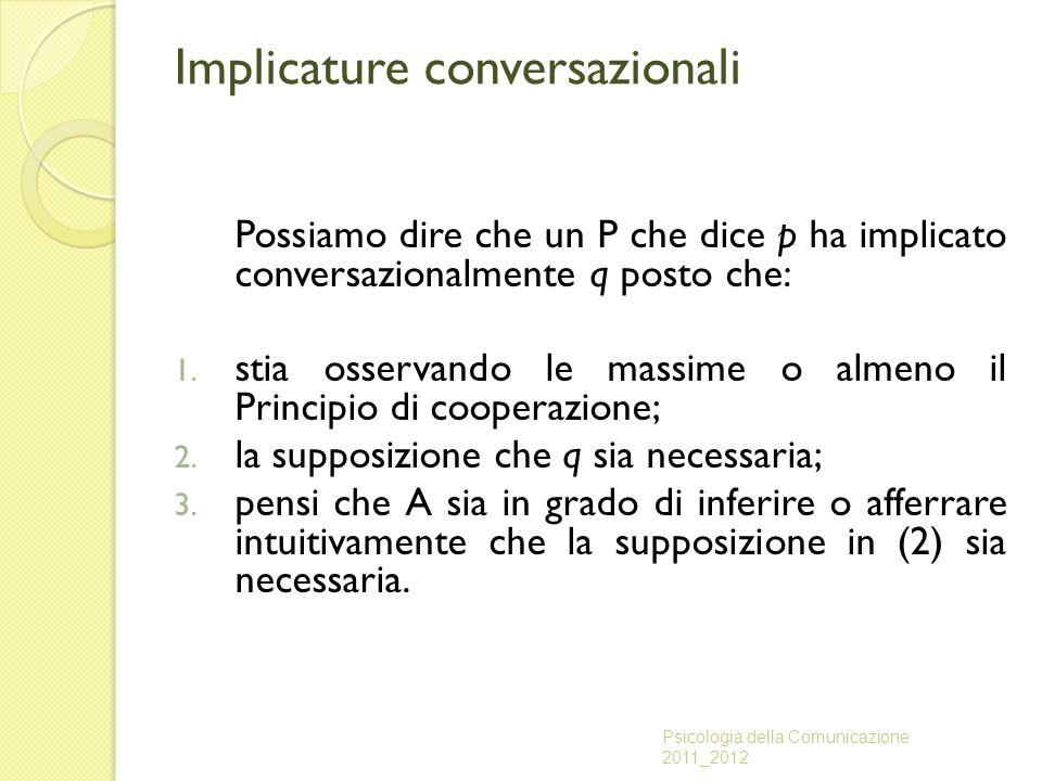 Implicature conversazionali Possiamo dire che un P che dice p ha implicato conversazionalmente q posto che: 1. stia osservando le massime o almeno il