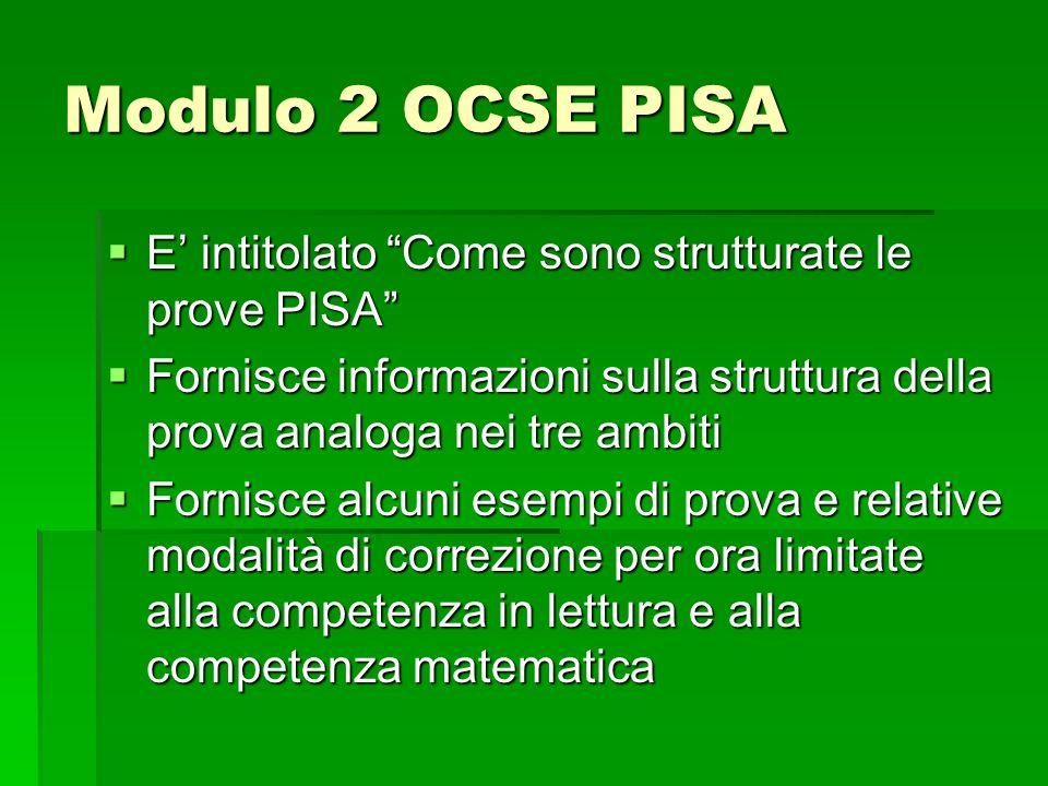 Modulo 2 OCSE PISA  E' intitolato Come sono strutturate le prove PISA  Fornisce informazioni sulla struttura della prova analoga nei tre ambiti  Fornisce alcuni esempi di prova e relative modalità di correzione per ora limitate alla competenza in lettura e alla competenza matematica