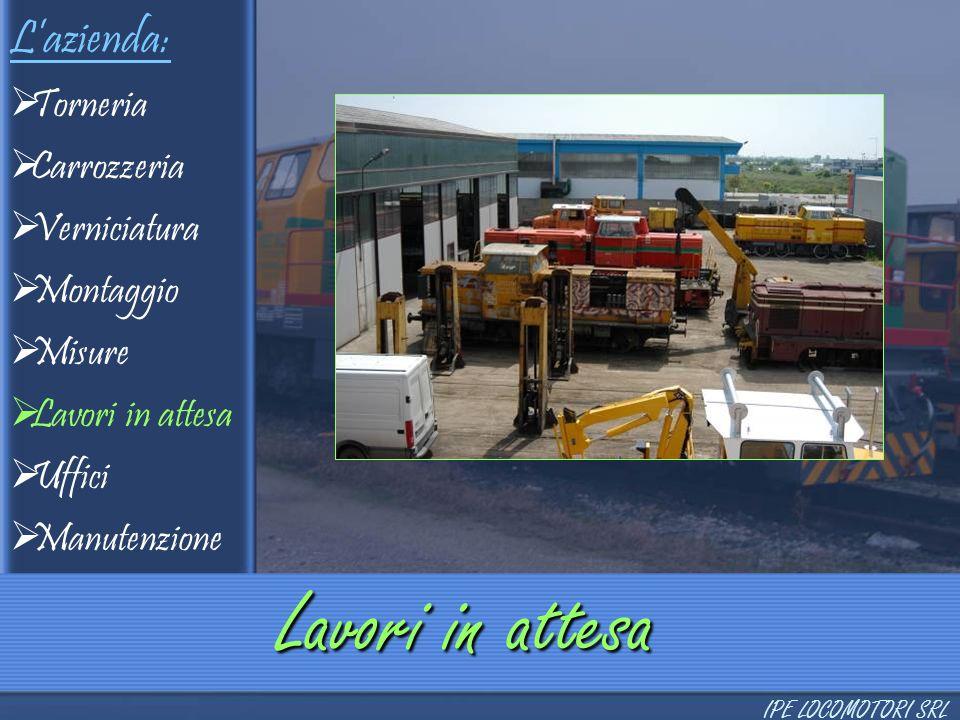 L'azienda:  Torneria  Carrozzeria  Verniciatura  Montaggio  Misure  Lavori in attesa  Uffici  Manutenzione Lavori in attesa IPE LOCOMOTORI SRL