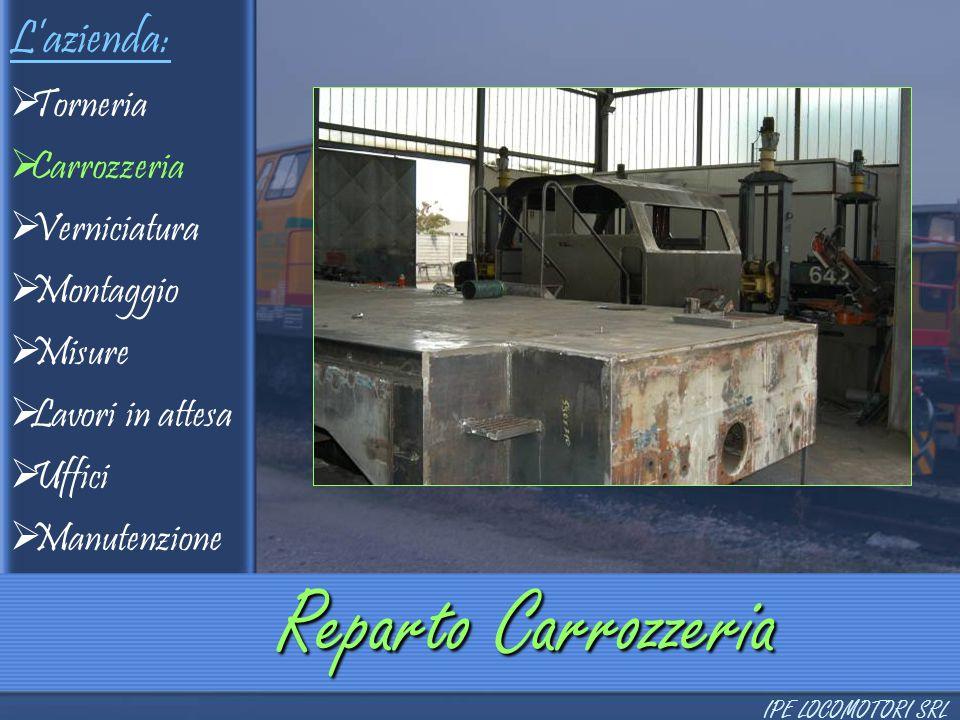 Reparto Carrozzeria L'azienda:  Torneria  Carrozzeria  Verniciatura  Montaggio  Misure  Lavori in attesa  Uffici  Manutenzione IPE LOCOMOTORI