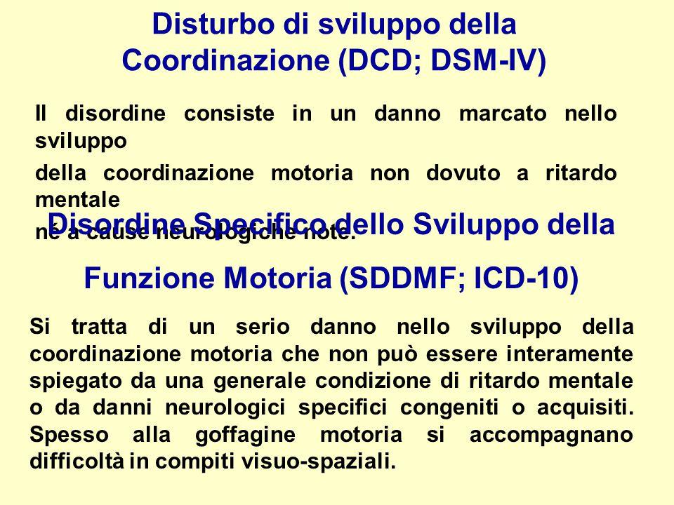 Disturbo di sviluppo della Coordinazione (DCD; DSM-IV) Il disordine consiste in un danno marcato nello sviluppo della coordinazione motoria non dovuto a ritardo mentale né a cause neurologiche note.