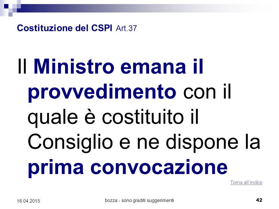 bozza - sono graditi suggerimenti42 16.04.2015 Costituzione del CSPI Art.37 Il Ministro emana il provvedimento con il quale è costituito il Consiglio