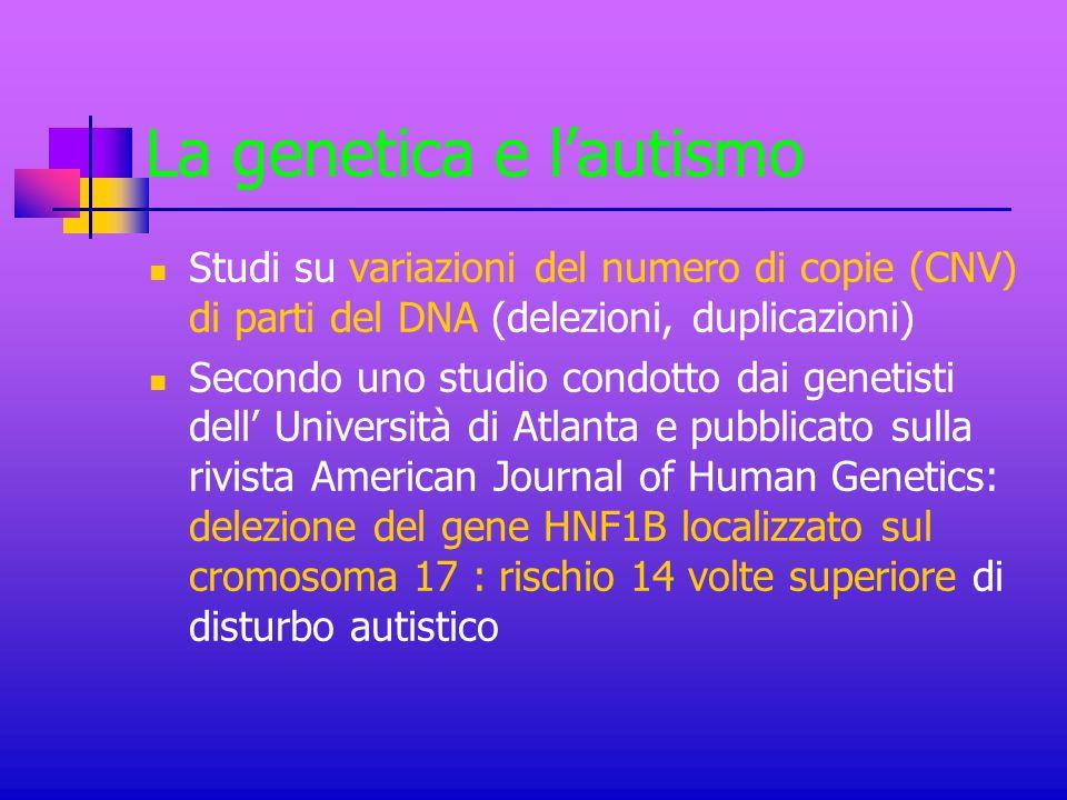 La genetica e l'autismo Studi su variazioni del numero di copie (CNV) di parti del DNA (delezioni, duplicazioni) Secondo uno studio condotto dai genet