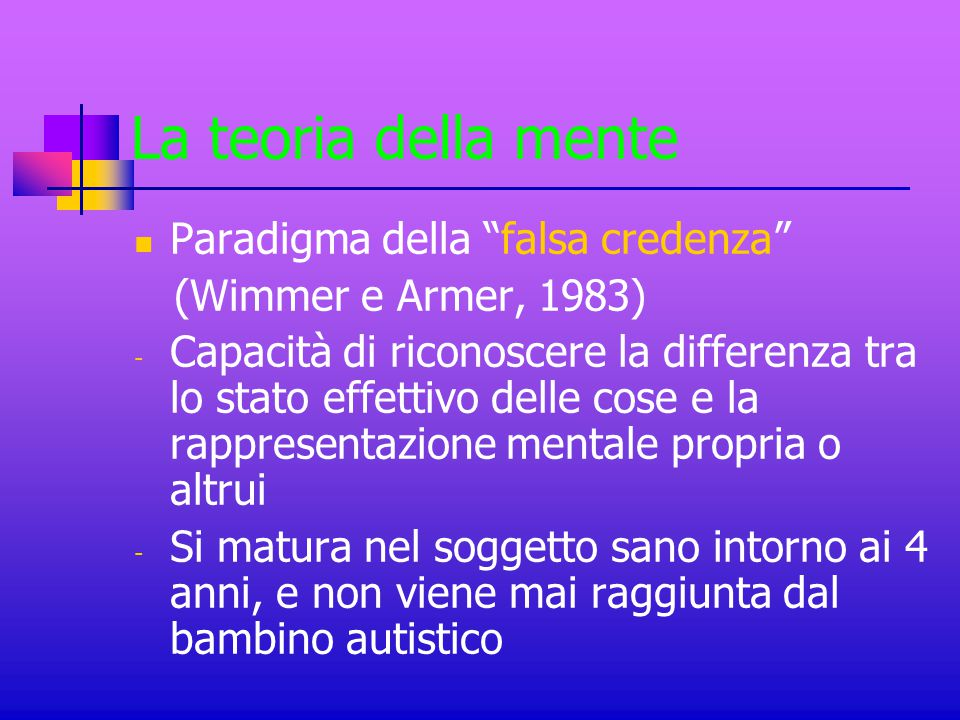 """La teoria della mente Paradigma della """"falsa credenza"""" (Wimmer e Armer, 1983) - Capacità di riconoscere la differenza tra lo stato effettivo delle cos"""