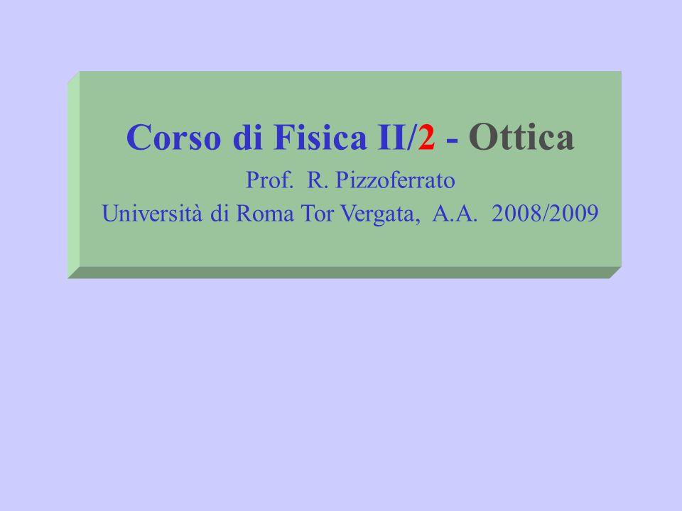 Corso di Fisica II/2 - Ottica Prof. R. Pizzoferrato Università di Roma Tor Vergata, A.A. 2008/2009