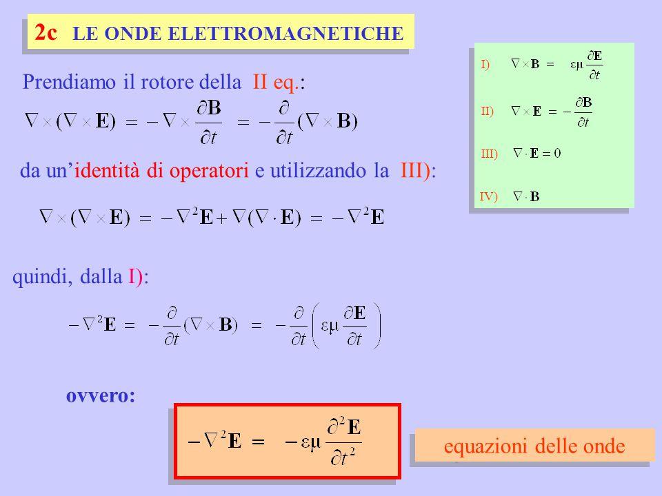 ovvero: I) II) III) IV) Prendiamo il rotore della II eq.: quindi, dalla I): da un'identità di operatori e utilizzando la III): equazioni delle onde 2c LE ONDE ELETTROMAGNETICHE