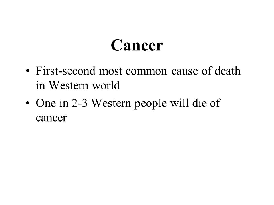 Cancer First-second most common cause of death in Western world One in 2-3 Western people will die of cancer