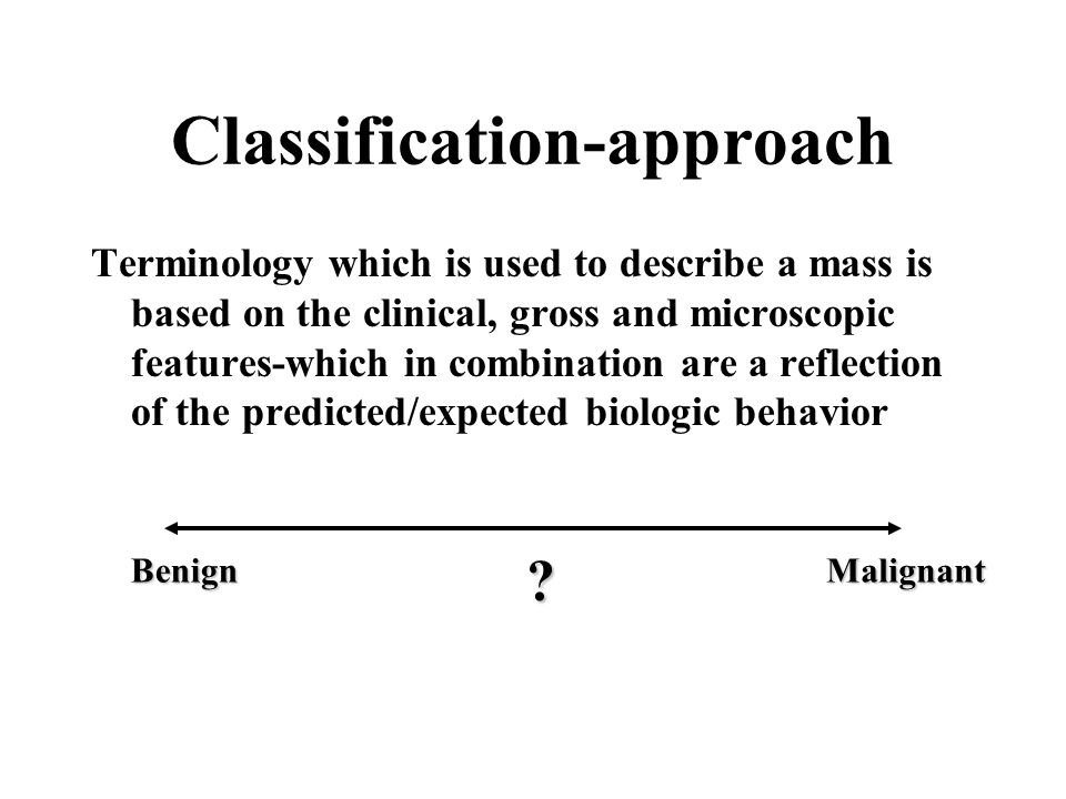 Classification-approach Terminology which is used to describe a mass is based on the clinical, gross and microscopic features-which in combination are