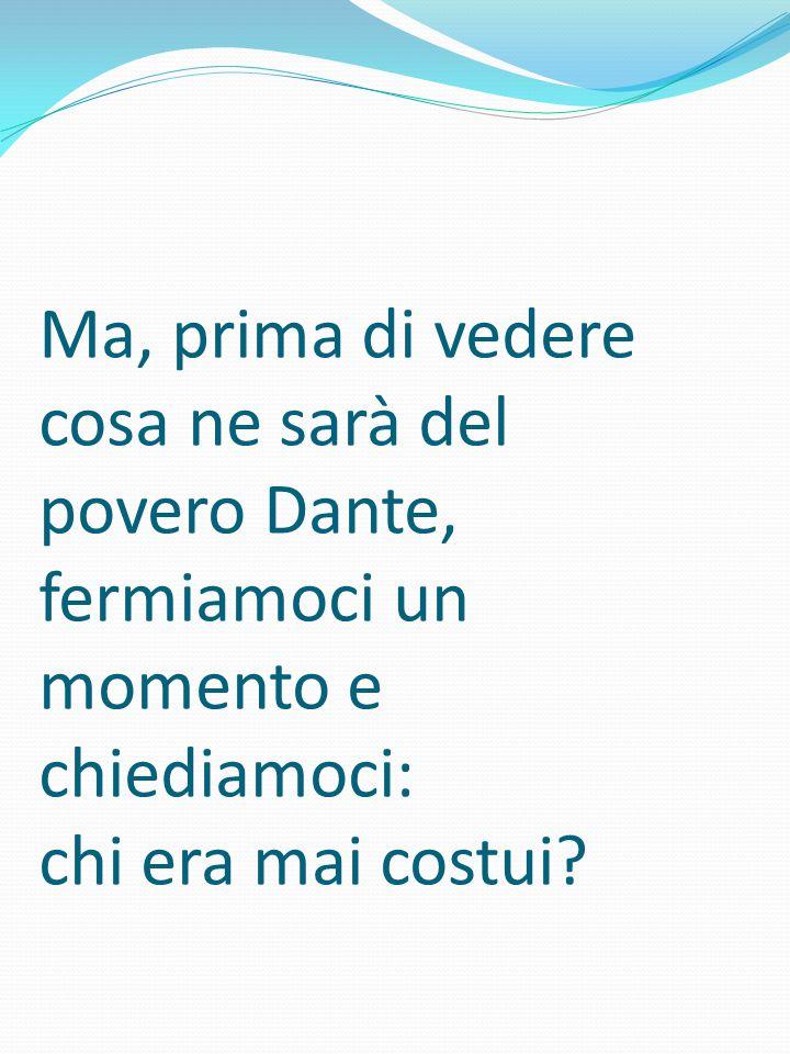 Ma, prima di vedere cosa ne sarà del povero Dante, fermiamoci un momento e chiediamoci: chi era mai costui?