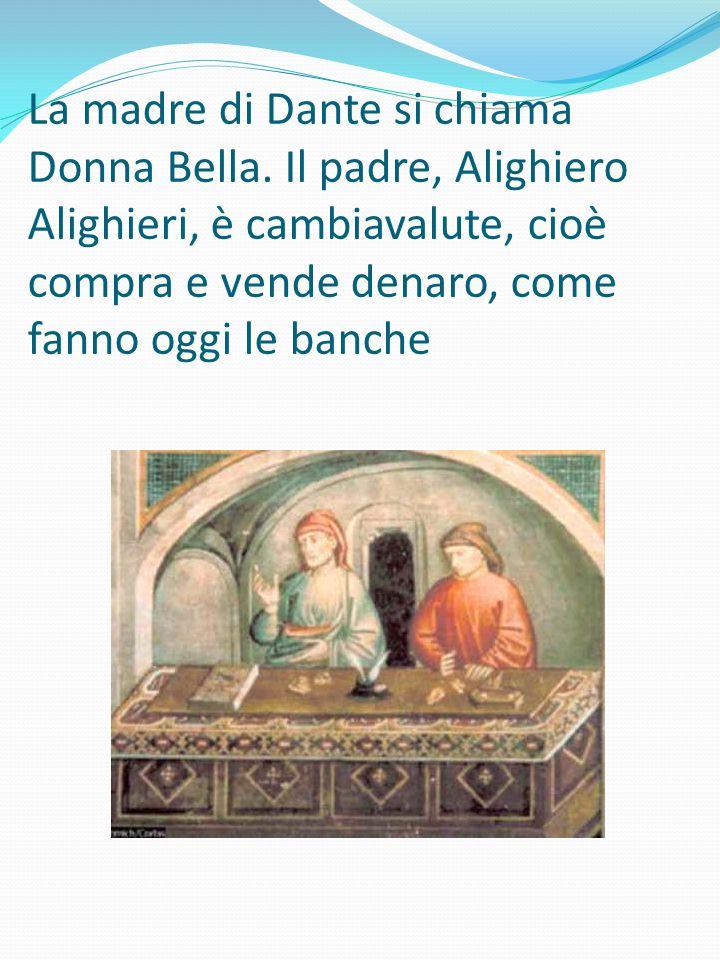 La madre di Dante si chiama Donna Bella. Il padre, Alighiero Alighieri, è cambiavalute, cioè compra e vende denaro, come fanno oggi le banche