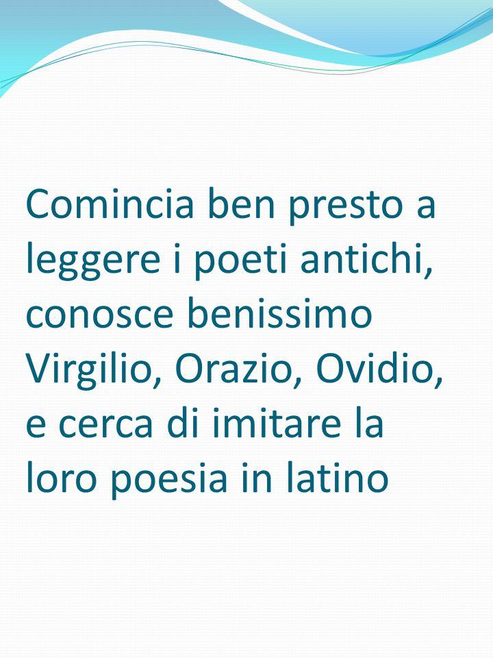 Comincia ben presto a leggere i poeti antichi, conosce benissimo Virgilio, Orazio, Ovidio, e cerca di imitare la loro poesia in latino