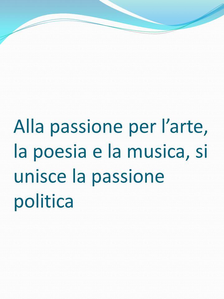 Alla passione per l'arte, la poesia e la musica, si unisce la passione politica