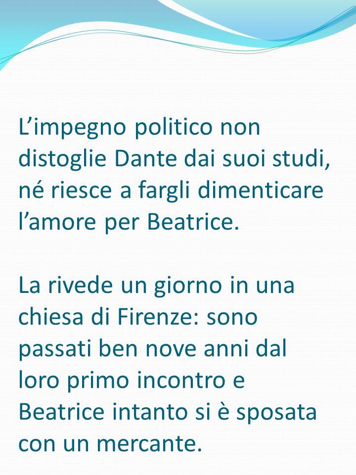 L'impegno politico non distoglie Dante dai suoi studi, né riesce a fargli dimenticare l'amore per Beatrice. La rivede un giorno in una chiesa di Firen