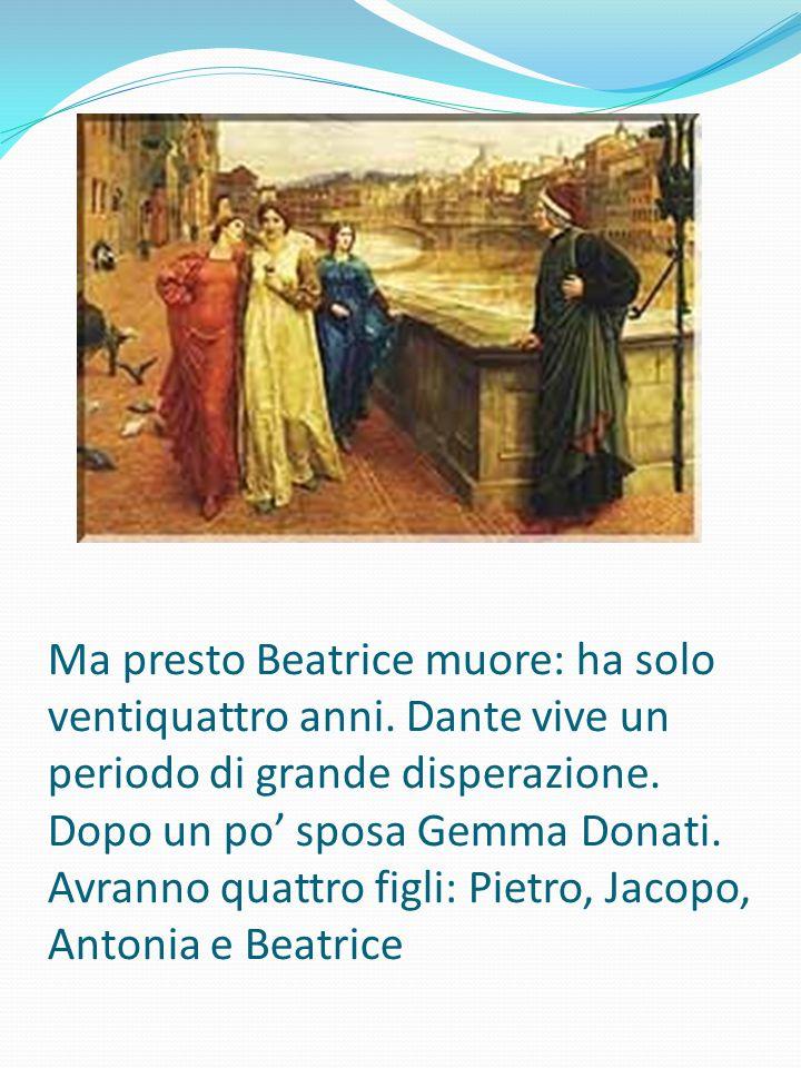 Ma presto Beatrice muore: ha solo ventiquattro anni. Dante vive un periodo di grande disperazione. Dopo un po' sposa Gemma Donati. Avranno quattro fig