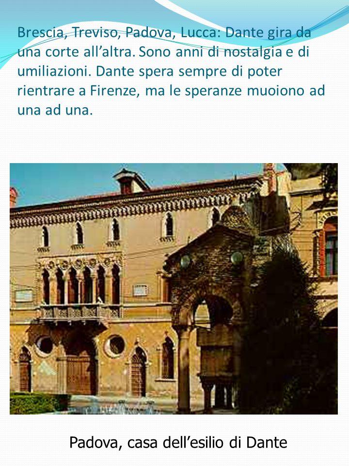 Padova, casa dell'esilio di Dante Brescia, Treviso, Padova, Lucca: Dante gira da una corte all'altra. Sono anni di nostalgia e di umiliazioni. Dante s