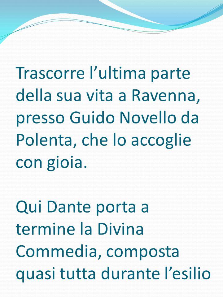 Trascorre l'ultima parte della sua vita a Ravenna, presso Guido Novello da Polenta, che lo accoglie con gioia. Qui Dante porta a termine la Divina Com