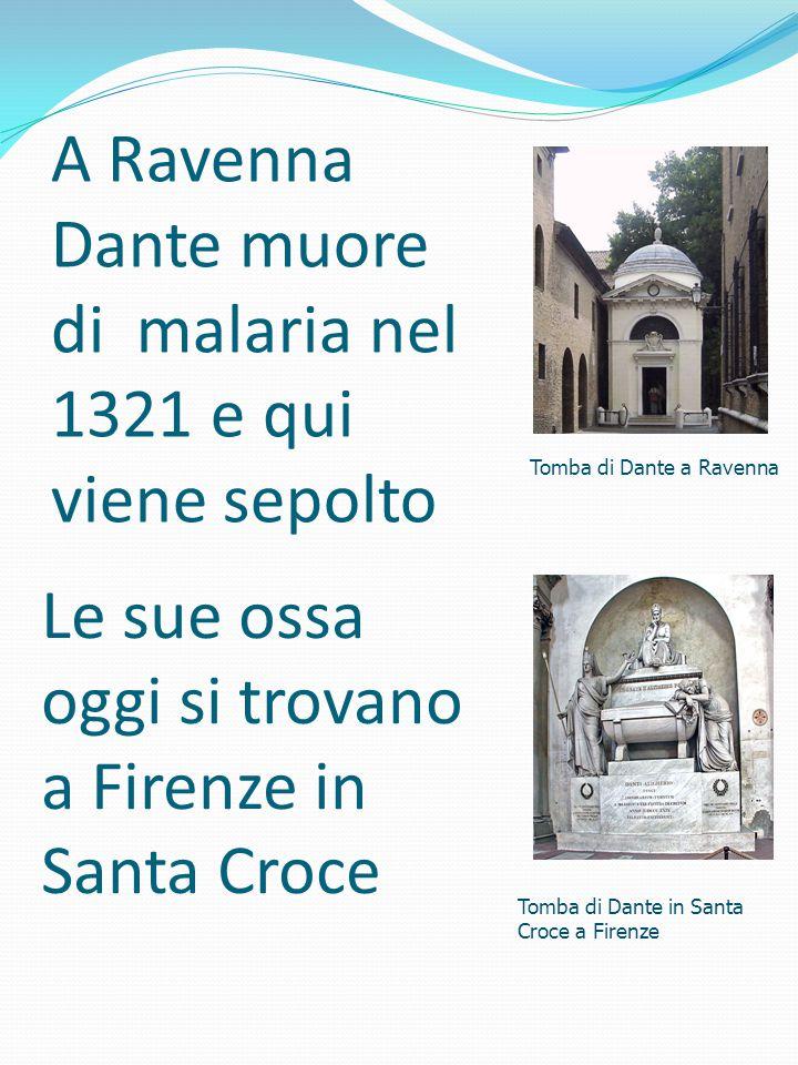 A Ravenna Dante muore di malaria nel 1321 e qui viene sepolto Tomba di Dante a Ravenna Le sue ossa oggi si trovano a Firenze in Santa Croce Tomba di D