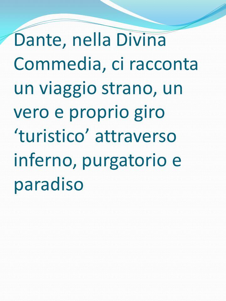 Dante, nella Divina Commedia, ci racconta un viaggio strano, un vero e proprio giro 'turistico' attraverso inferno, purgatorio e paradiso