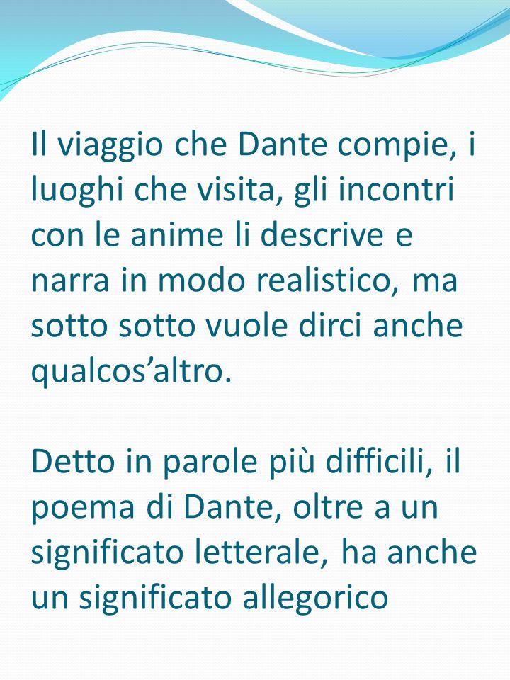 Il viaggio che Dante compie, i luoghi che visita, gli incontri con le anime li descrive e narra in modo realistico, ma sotto sotto vuole dirci anche q