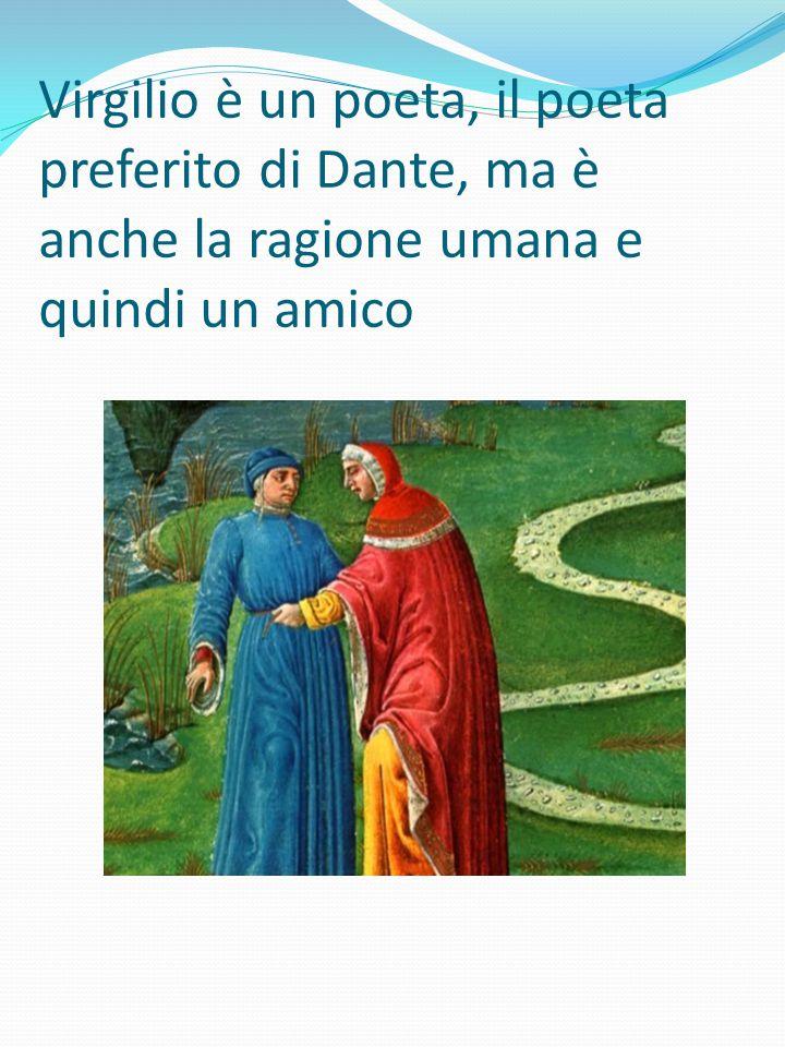 Virgilio è un poeta, il poeta preferito di Dante, ma è anche la ragione umana e quindi un amico