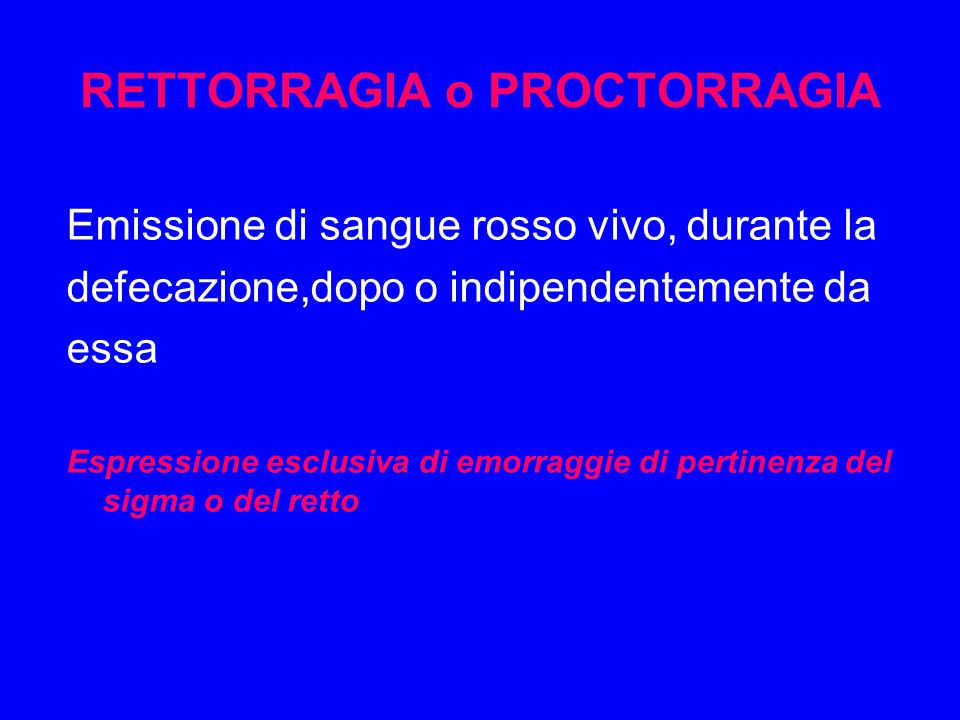 RETTORRAGIA o PROCTORRAGIA Emissione di sangue rosso vivo, durante la defecazione,dopo o indipendentemente da essa Espressione esclusiva di emorraggie di pertinenza del sigma o del retto